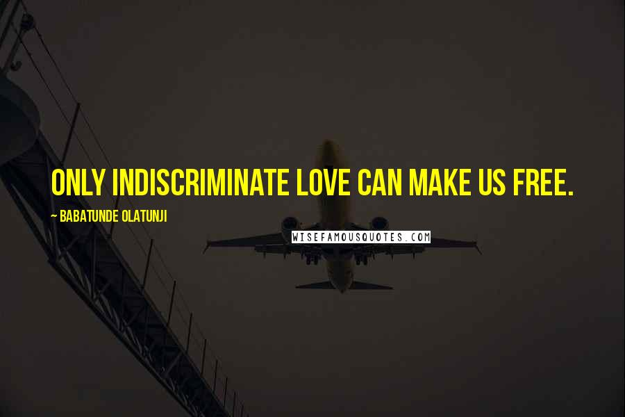 Babatunde Olatunji quotes: Only indiscriminate love can make us free.