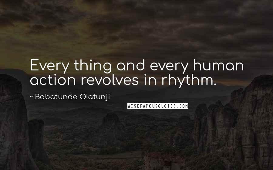 Babatunde Olatunji quotes: Every thing and every human action revolves in rhythm.
