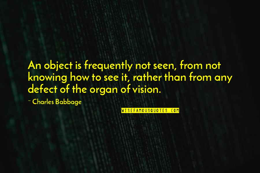 Babbage's Quotes By Charles Babbage: An object is frequently not seen, from not