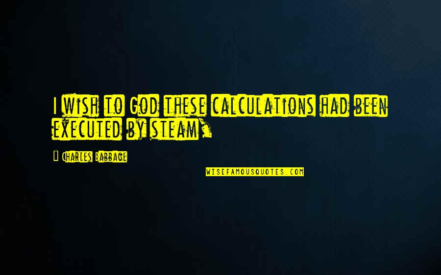 Babbage's Quotes By Charles Babbage: I wish to God these calculations had been