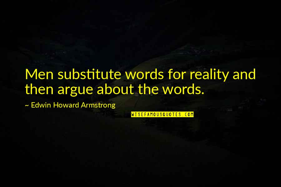 Babbitt Satire Quotes By Edwin Howard Armstrong: Men substitute words for reality and then argue