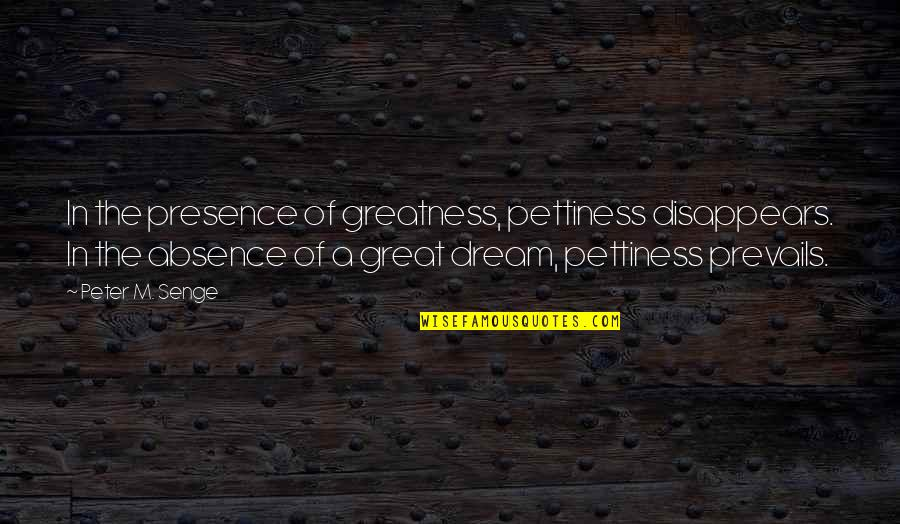 Babbitt Satire Quotes By Peter M. Senge: In the presence of greatness, pettiness disappears. In