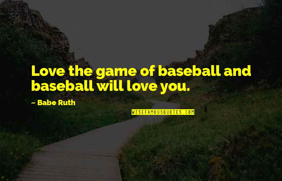 Babe I Love You Quotes By Babe Ruth: Love the game of baseball and baseball will