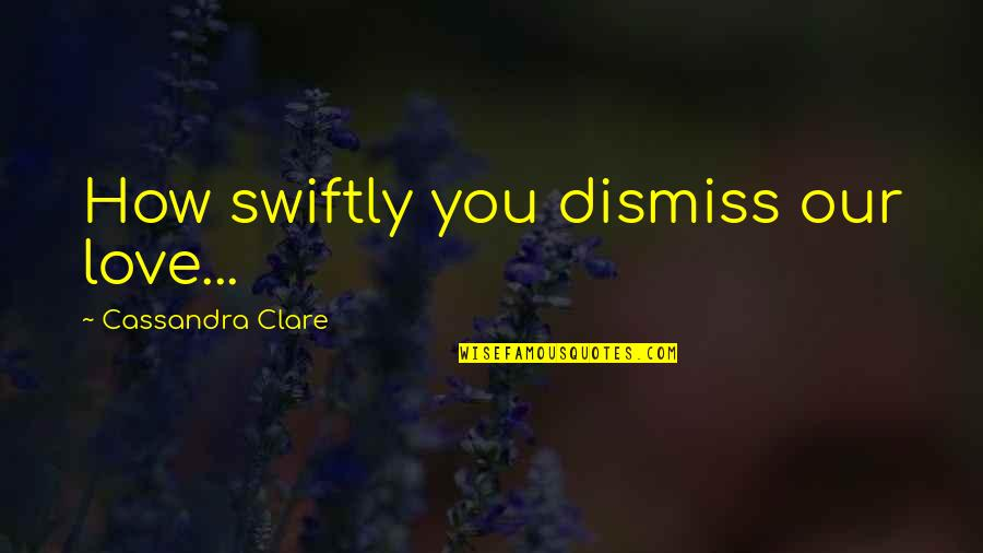 Babe I Love You Quotes By Cassandra Clare: How swiftly you dismiss our love...