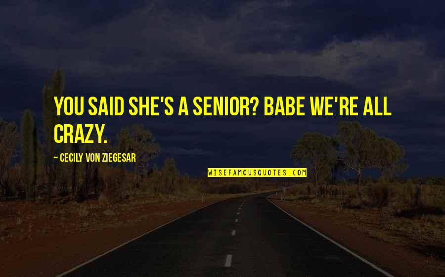 Babe I Love You Quotes By Cecily Von Ziegesar: You said she's a senior? Babe we're ALL