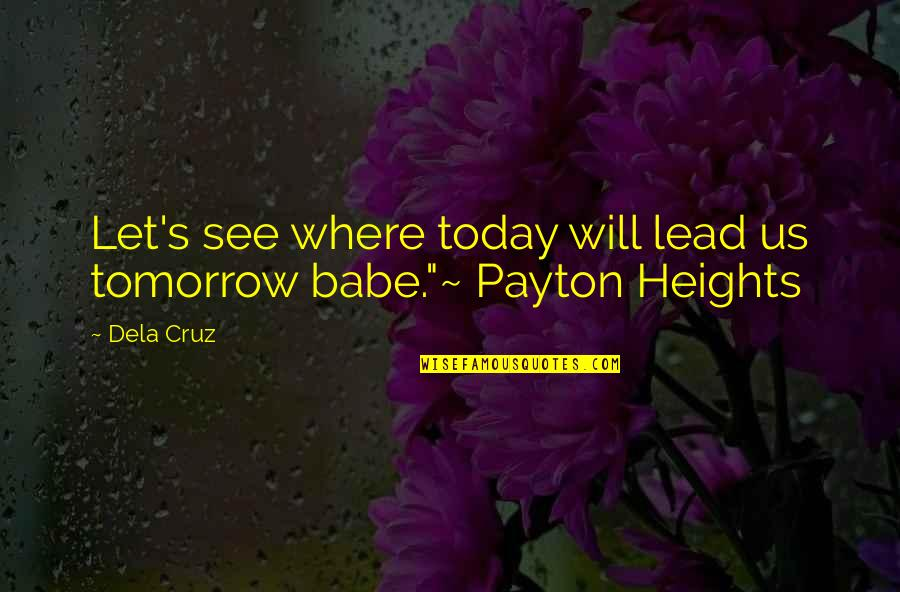 Babe I Love You Quotes By Dela Cruz: Let's see where today will lead us tomorrow
