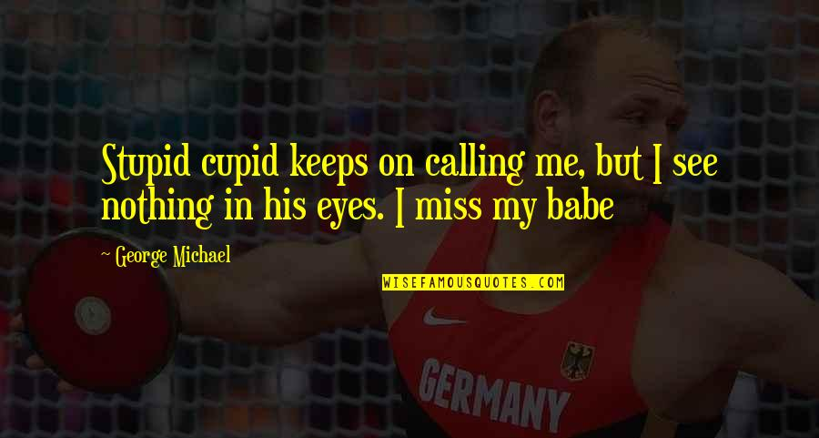 Babe I Love You Quotes By George Michael: Stupid cupid keeps on calling me, but I