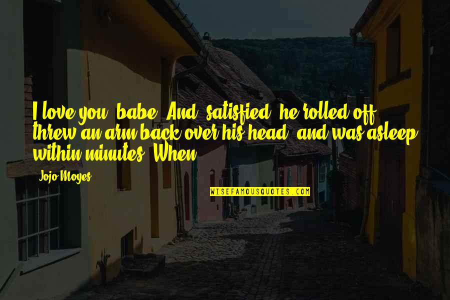 Babe I Love You Quotes By Jojo Moyes: I love you, babe. And, satisfied, he rolled