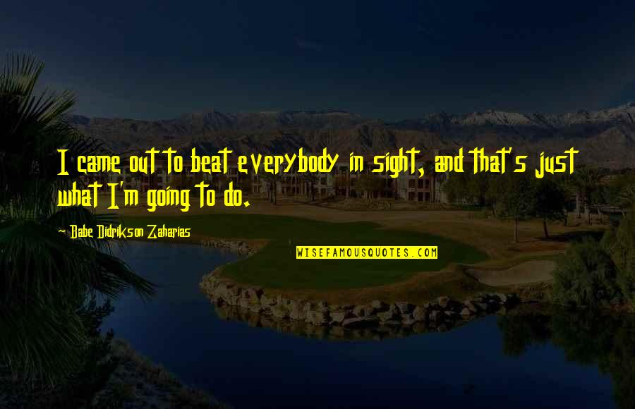 Babe Zaharias Quotes By Babe Didrikson Zaharias: I came out to beat everybody in sight,