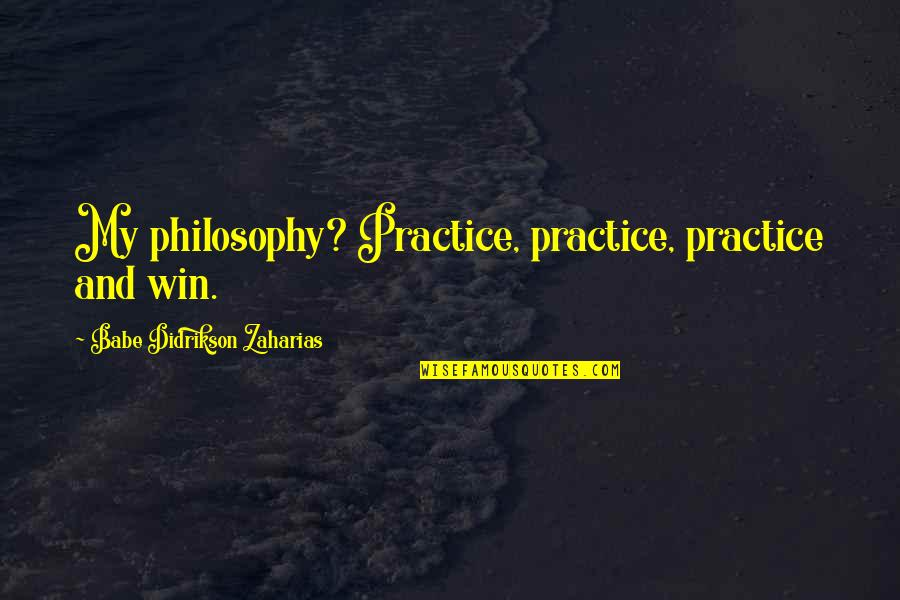 Babe Zaharias Quotes By Babe Didrikson Zaharias: My philosophy? Practice, practice, practice and win.