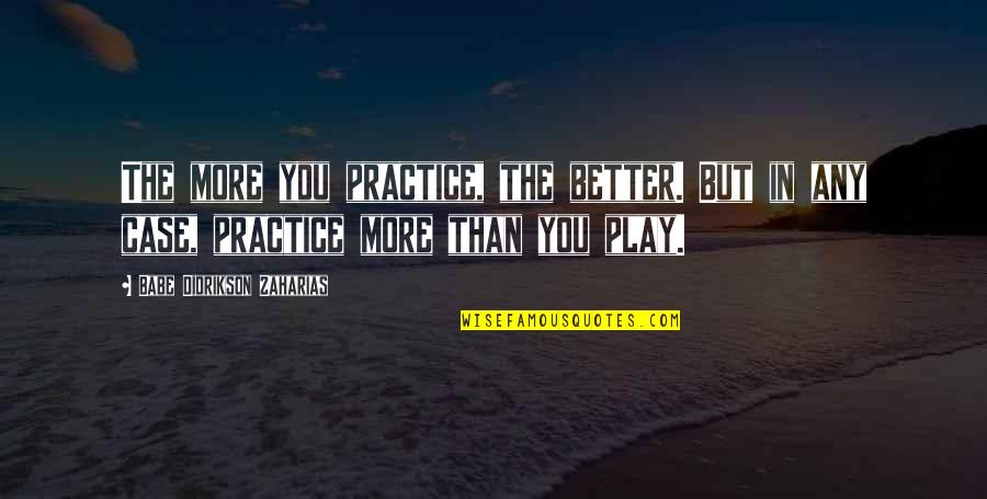 Babe Zaharias Quotes By Babe Didrikson Zaharias: The more you practice, the better. But in