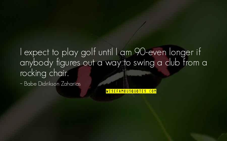 Babe Zaharias Quotes By Babe Didrikson Zaharias: I expect to play golf until I am