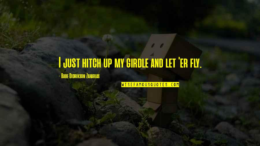 Babe Zaharias Quotes By Babe Didrikson Zaharias: I just hitch up my girdle and let