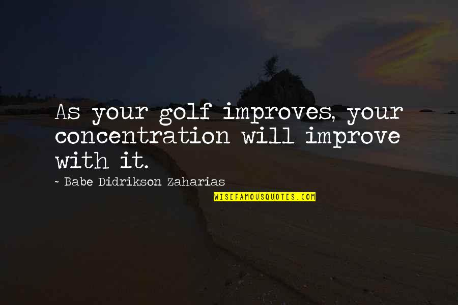 Babe Zaharias Quotes By Babe Didrikson Zaharias: As your golf improves, your concentration will improve