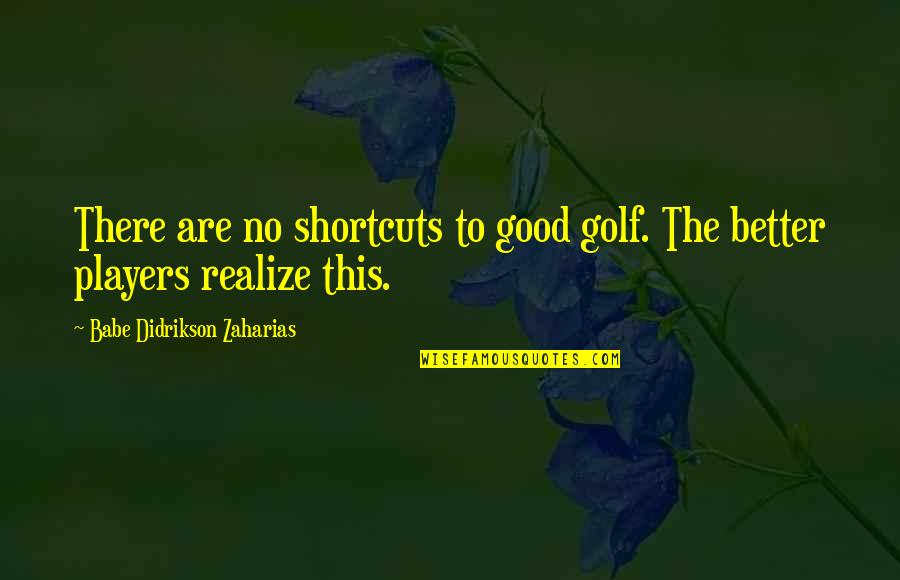 Babe Zaharias Quotes By Babe Didrikson Zaharias: There are no shortcuts to good golf. The