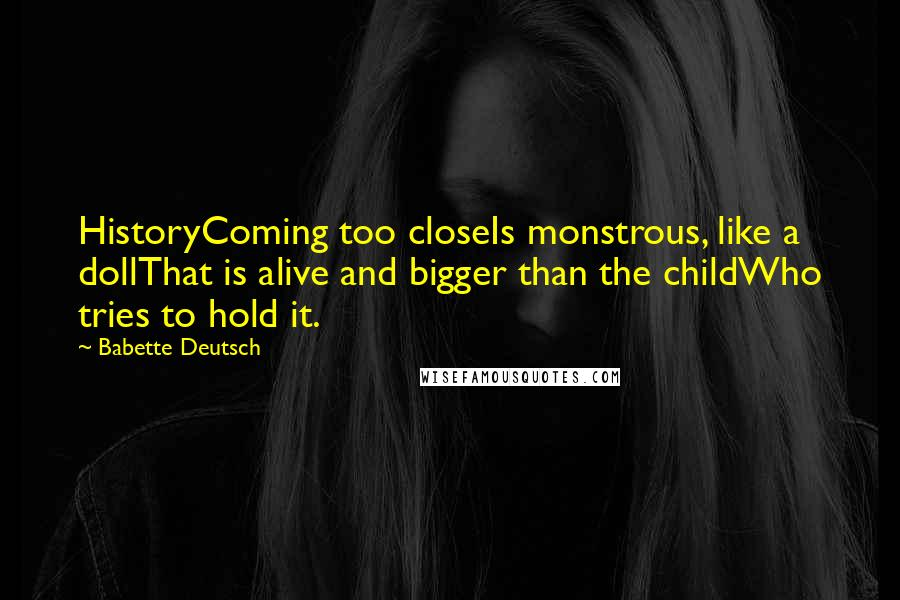 Babette Deutsch quotes: HistoryComing too closeIs monstrous, like a dollThat is alive and bigger than the childWho tries to hold it.