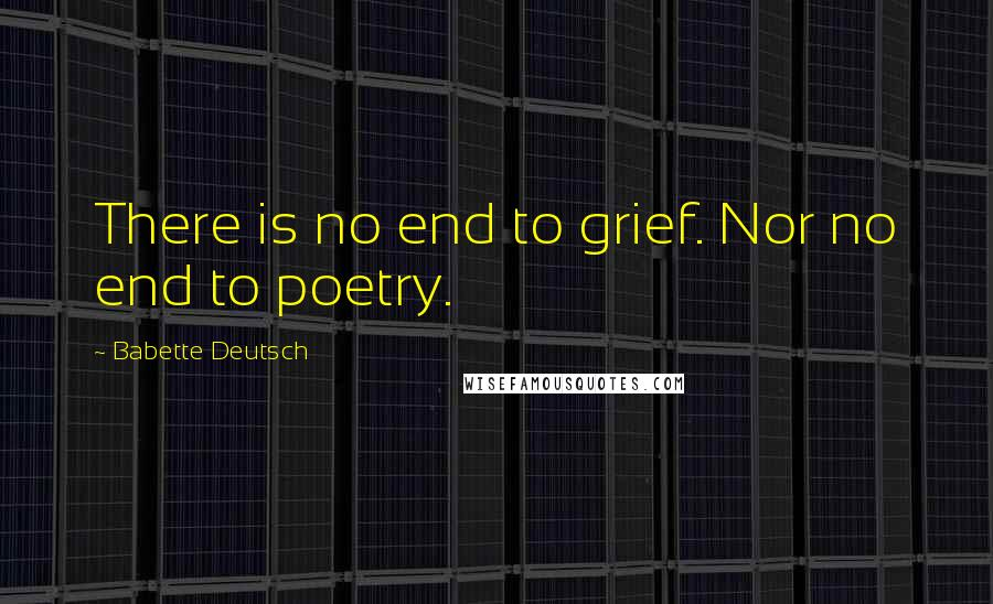 Babette Deutsch quotes: There is no end to grief. Nor no end to poetry.