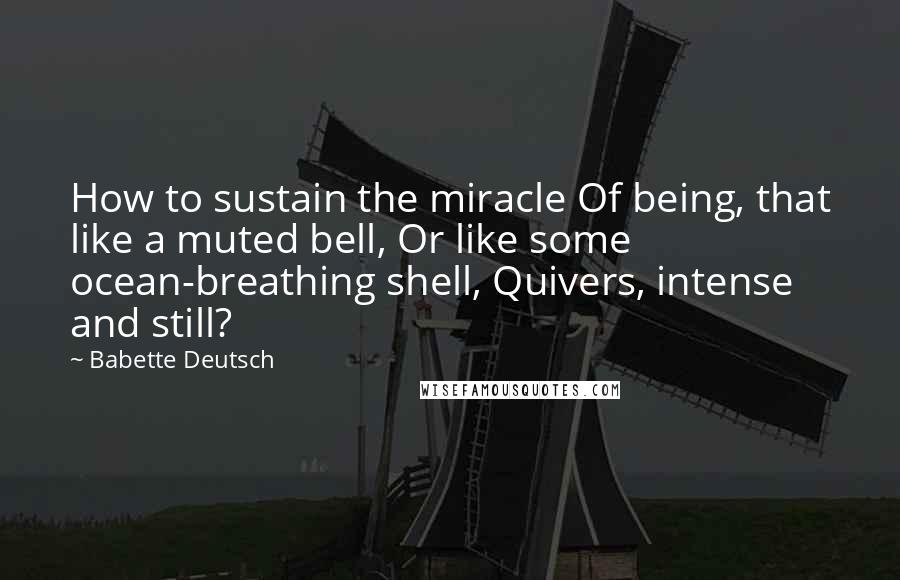 Babette Deutsch quotes: How to sustain the miracle Of being, that like a muted bell, Or like some ocean-breathing shell, Quivers, intense and still?