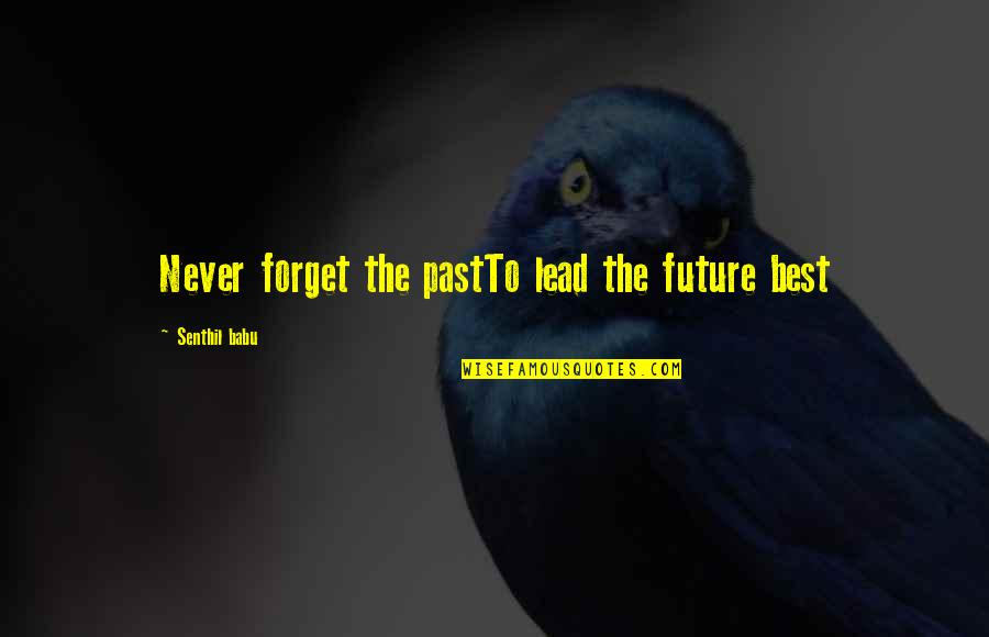 Babu Quotes By Senthil Babu: Never forget the pastTo lead the future best