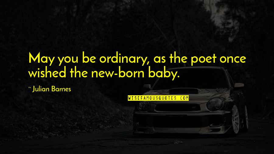 Baby Born Quotes By Julian Barnes: May you be ordinary, as the poet once
