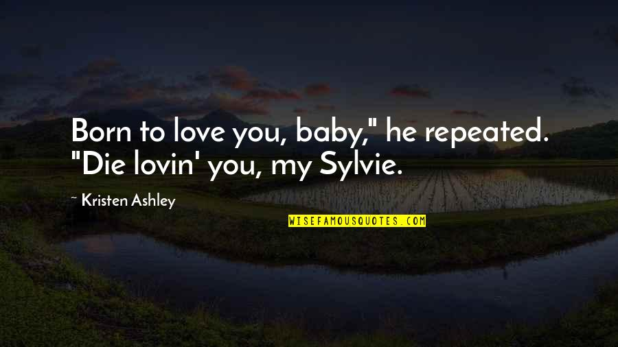 "Baby Born Quotes By Kristen Ashley: Born to love you, baby,"" he repeated. ""Die"