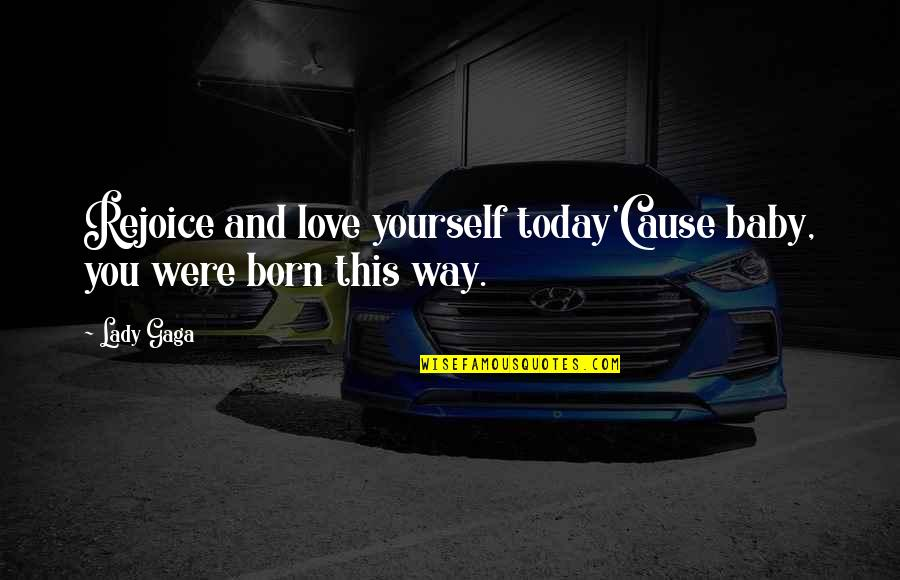Baby Born Quotes By Lady Gaga: Rejoice and love yourself today'Cause baby, you were