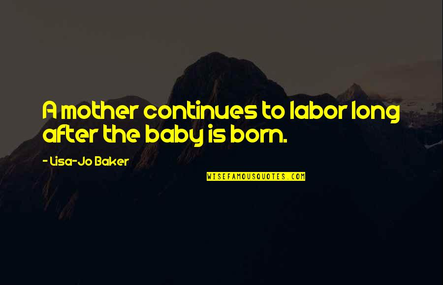 Baby Born Quotes By Lisa-Jo Baker: A mother continues to labor long after the