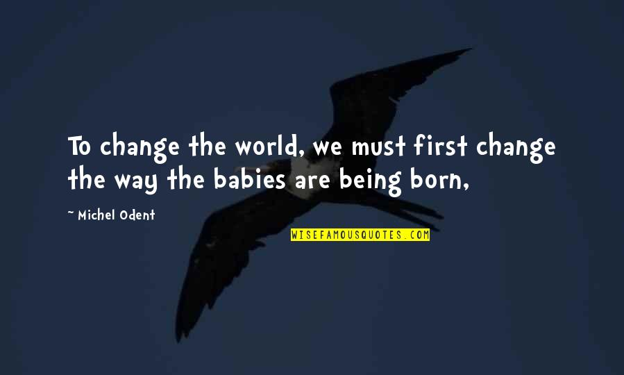 Baby Born Quotes By Michel Odent: To change the world, we must first change