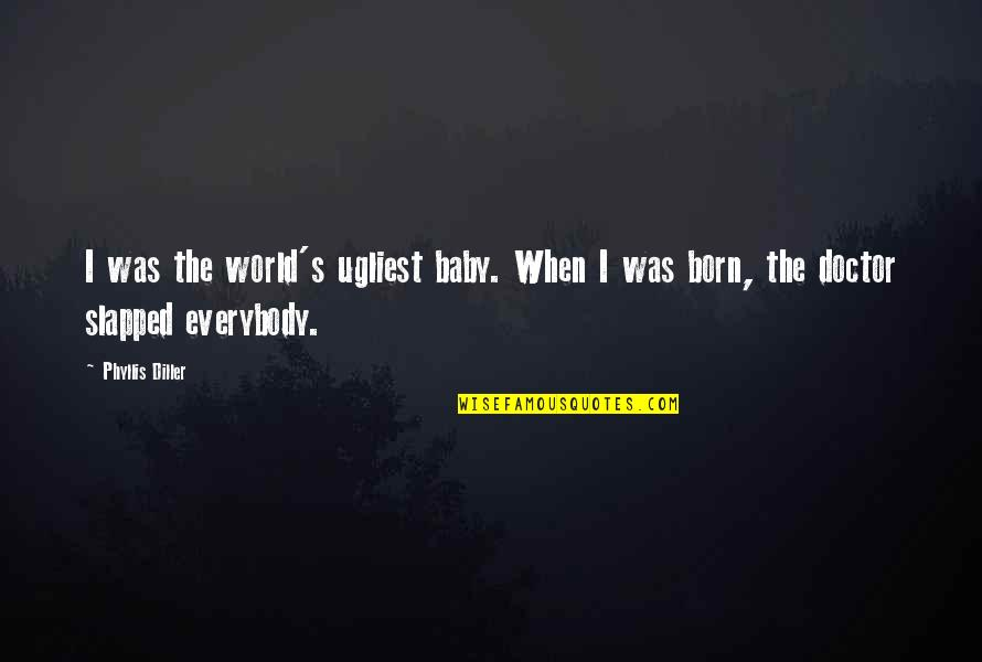 Baby Born Quotes By Phyllis Diller: I was the world's ugliest baby. When I