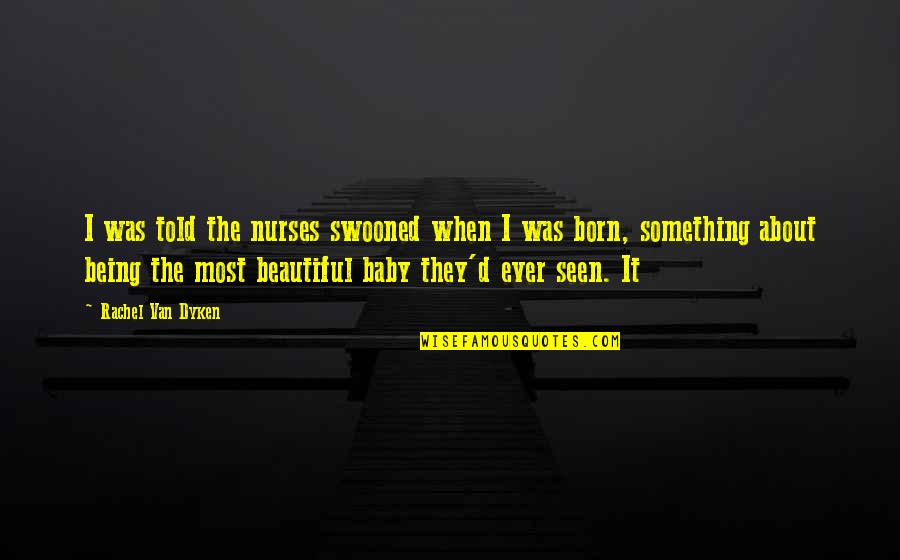 Baby Born Quotes By Rachel Van Dyken: I was told the nurses swooned when I