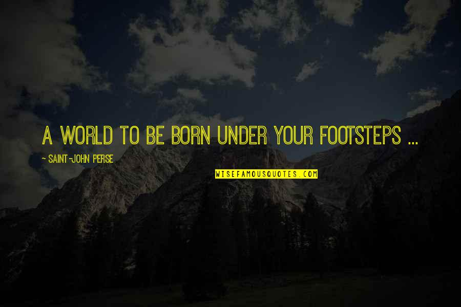 Baby Born Quotes By Saint-John Perse: A world to be born under your footsteps