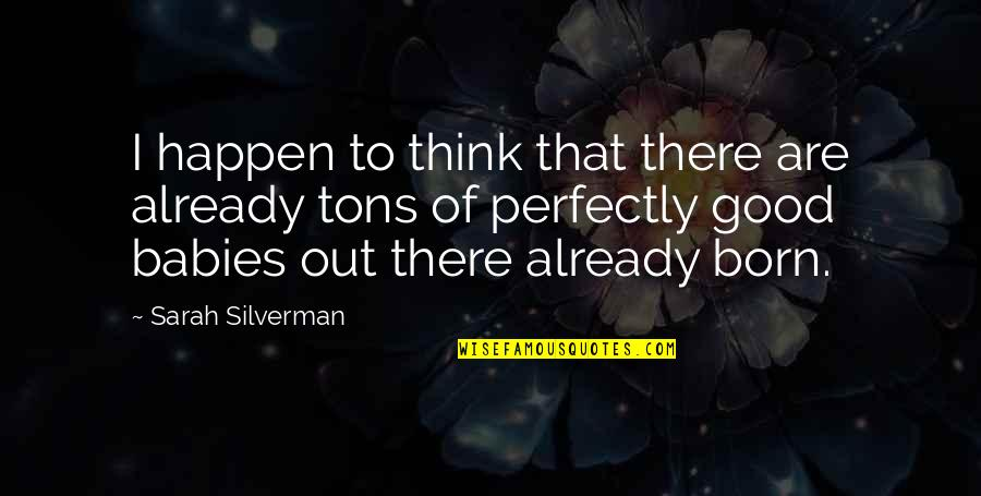 Baby Born Quotes By Sarah Silverman: I happen to think that there are already