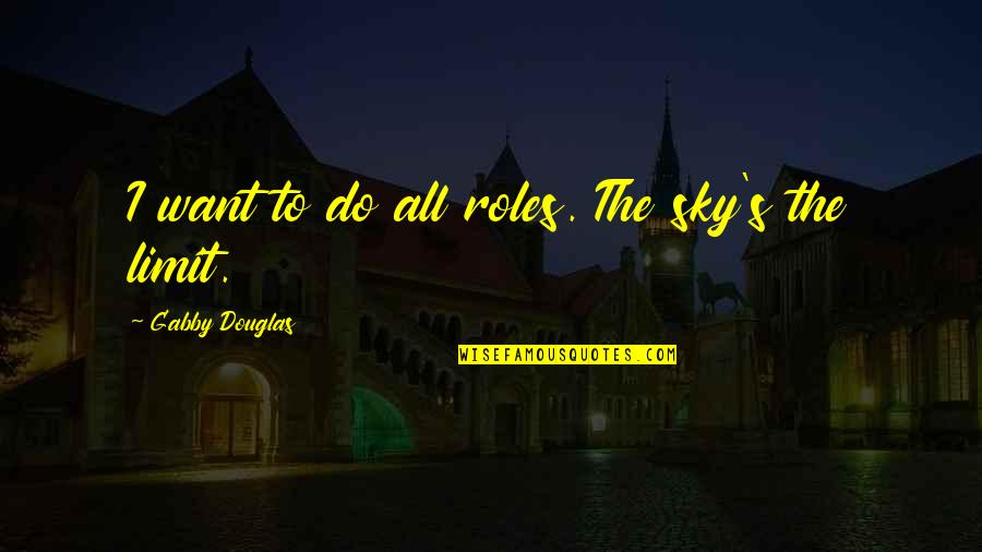 Baby Collage Quotes By Gabby Douglas: I want to do all roles. The sky's