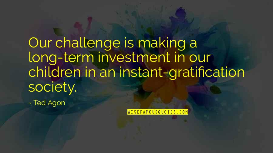 Baby First Crawling Quotes By Ted Agon: Our challenge is making a long-term investment in