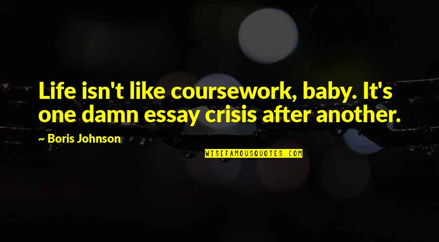 Baby You're The Only One Quotes By Boris Johnson: Life isn't like coursework, baby. It's one damn