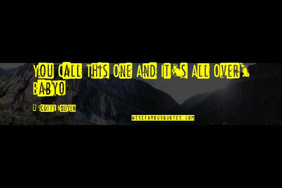 Baby You're The Only One Quotes By Scotty Nguyen: You Call This One And It's All Over,