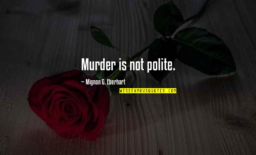 Babygirl Quotes By Mignon G. Eberhart: Murder is not polite.