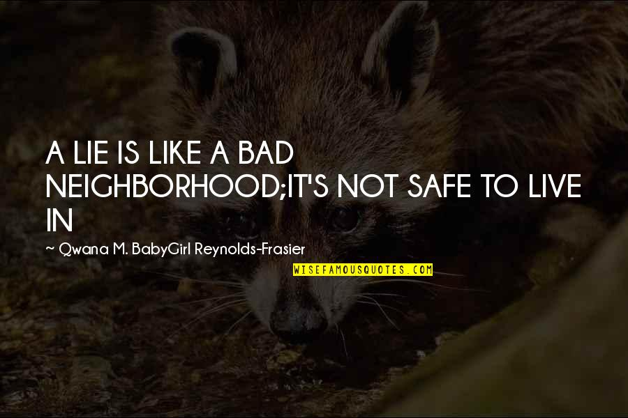 Babygirl Quotes By Qwana M. BabyGirl Reynolds-Frasier: A LIE IS LIKE A BAD NEIGHBORHOOD;IT'S NOT