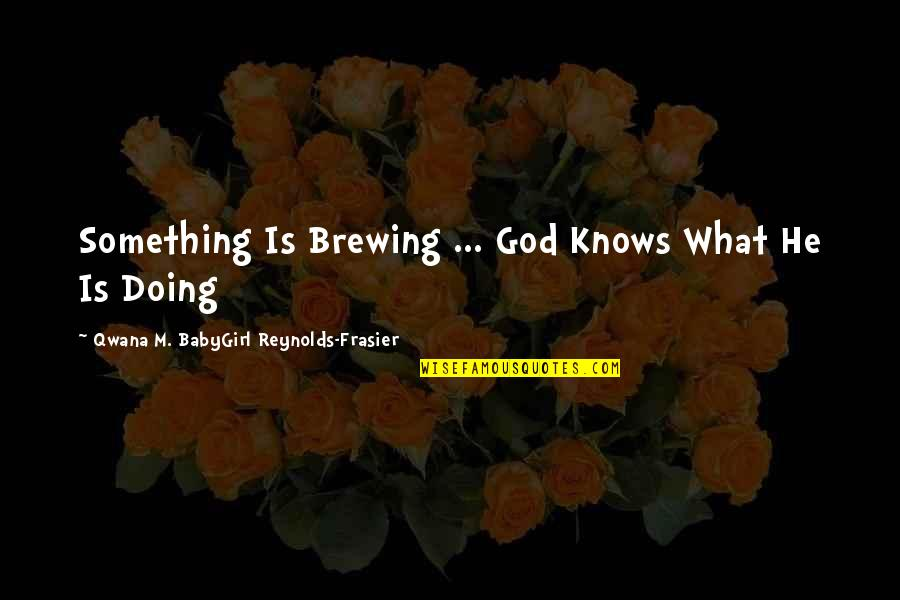 Babygirl Quotes By Qwana M. BabyGirl Reynolds-Frasier: Something Is Brewing ... God Knows What He