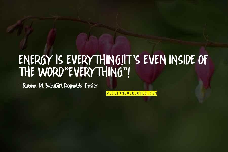 "Babygirl Quotes By Qwana M. BabyGirl Reynolds-Frasier: ENERGY IS EVERYTHING!IT'S EVEN INSIDE OF THE WORD""EVERYTHING""!"