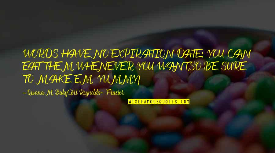 Babygirl Quotes By Qwana M. BabyGirl Reynolds-Frasier: WORDS HAVE NO EXPIRATION DATE; YOU CAN EAT
