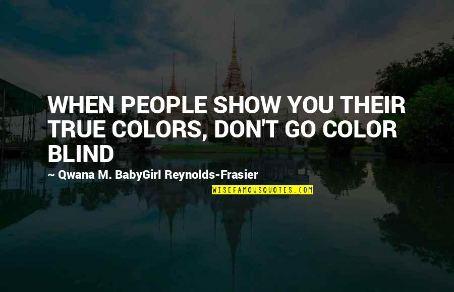 Babygirl Quotes By Qwana M. BabyGirl Reynolds-Frasier: WHEN PEOPLE SHOW YOU THEIR TRUE COLORS, DON'T