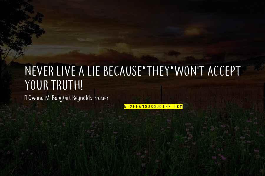 "Babygirl Quotes By Qwana M. BabyGirl Reynolds-Frasier: NEVER LIVE A LIE BECAUSE""THEY""WON'T ACCEPT YOUR TRUTH!"