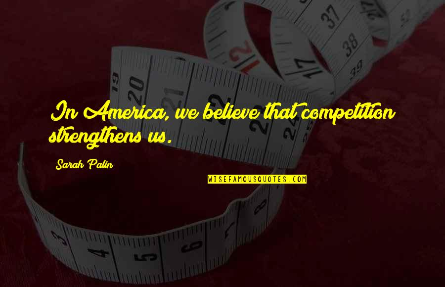 Babygirl Quotes By Sarah Palin: In America, we believe that competition strengthens us.