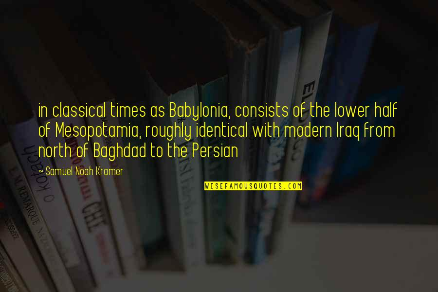 Babylonia Quotes By Samuel Noah Kramer: in classical times as Babylonia, consists of the