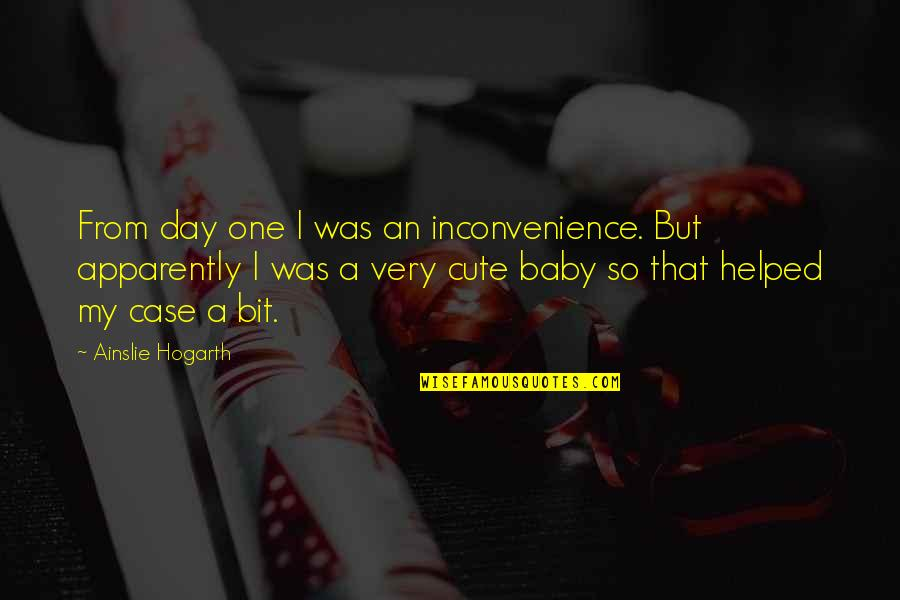 Baby's Day Out Quotes By Ainslie Hogarth: From day one I was an inconvenience. But