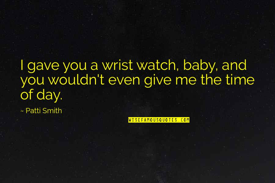Baby's Day Out Quotes By Patti Smith: I gave you a wrist watch, baby, and