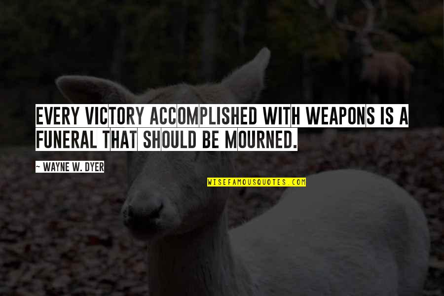 Baby's First Christmas Quotes By Wayne W. Dyer: Every victory accomplished with weapons is a funeral