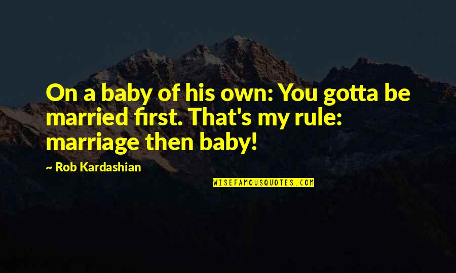 Baby's Firsts Quotes By Rob Kardashian: On a baby of his own: You gotta