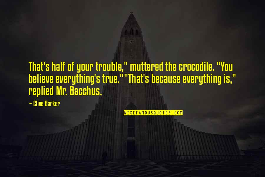 """Bacchus D-79 Quotes By Clive Barker: That's half of your trouble,"""" muttered the crocodile."""